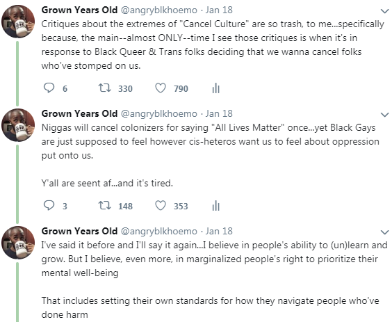 "3 tweets where I express my opposition to the idea that ""cancel culture"" is excessive. Part of my critique is ""Critiques about the extremes of ""Cancel Culture"" are so trash, to me...specifically because, the main--almost ONLY--time I see those critiques is when it's in response to Black Queer & Trans folks deciding that we wanna cancel folks who've stomped on us."""